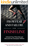 From Fear and Failure -- To the Finish Line: Unleash Your Potential and Discover the Champion Within