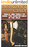 Bushcraft Guide: Skills And Tools To Make You Comfortable In The Wild: (Bushcraft Skills, How to Survive in the Wilderness)