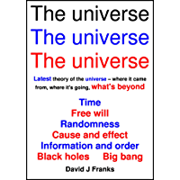 The universe The universe The universe: Time, Free will, Randomness, Cause and effect, Information and order, Black holes, Big bang