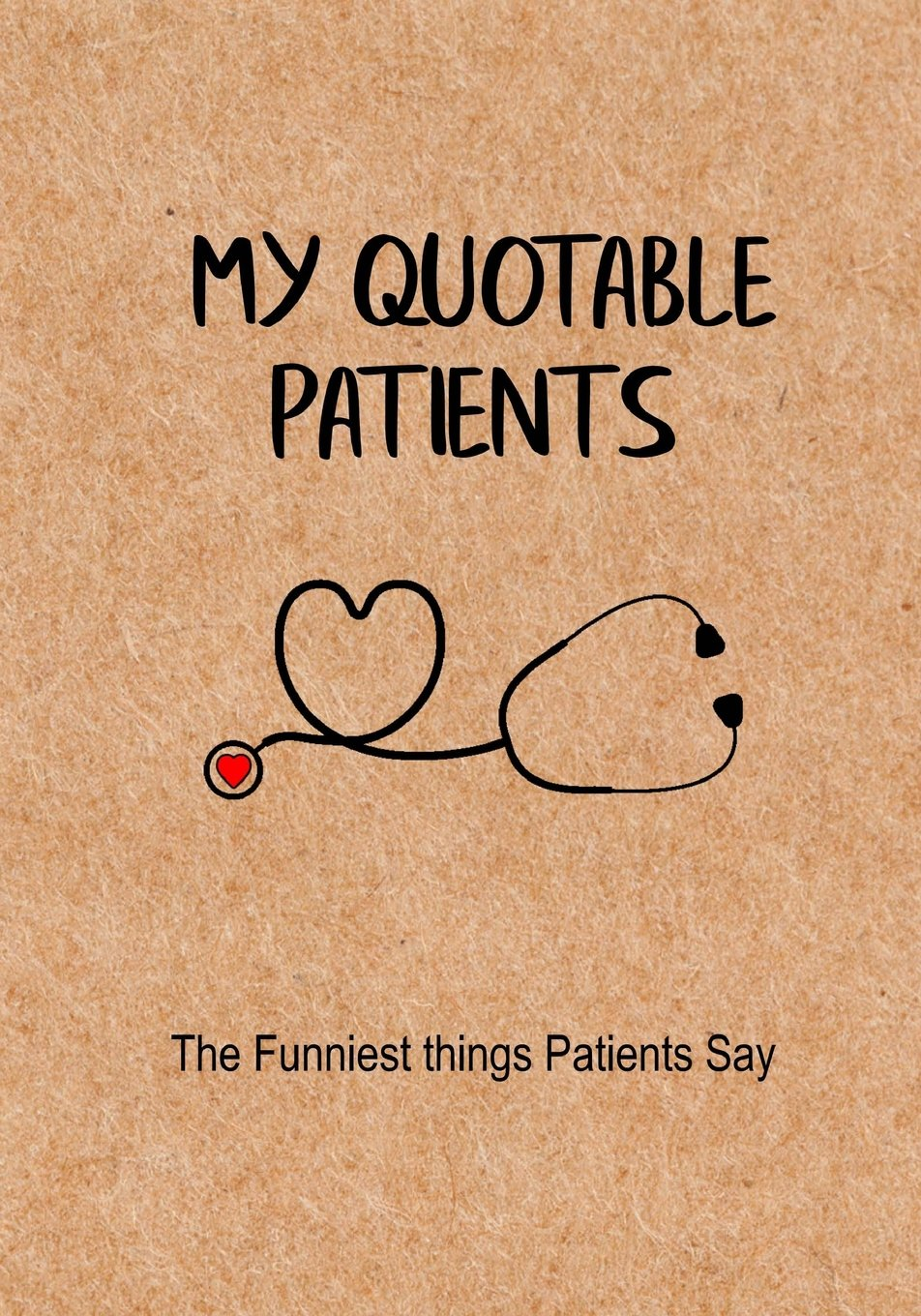My Quotable Patients - The Funniest Things Patients Say: A Journal to collect Quotes, Memories, and Stories of your Patients, Graduation Gift for Nurses, Doctors or Nurse Practitioner Funny Gift pdf epub