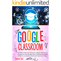 GOOGLE CLASSROOM: The Effective Practical System to Rapidly Implement and Innovate your Remote Digital Teaching Skills…