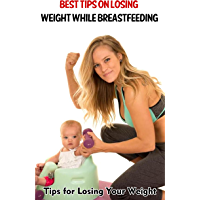 Best Tips on Losing Weight While Breastfeeding: Tips for Losing Your Weight (English Edition)