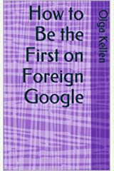 How to Be the First on Foreign Google (E-Series: How to Beat Your Competition Selling Real Estate to Foreign Buyers Book 5) Kindle Edition
