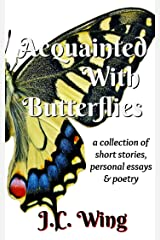Acquainted With Butterflies: A Collection of Short Stories, Personal Essays & Poetry Kindle Edition
