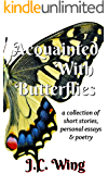 Acquainted With Butterflies: A Collection of Short Stories, Personal Essays & Poetry