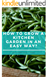 HOW TO GROW A KITCHEN GARDEN IN AN EASY WAY? (Gardening Book 1)