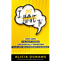 I Get To: How Using The Right Words Can Radically Transform Your Life, Relationships and Business