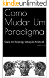Como Mudar Um Paradigma: Guia de Reprogramação Mental
