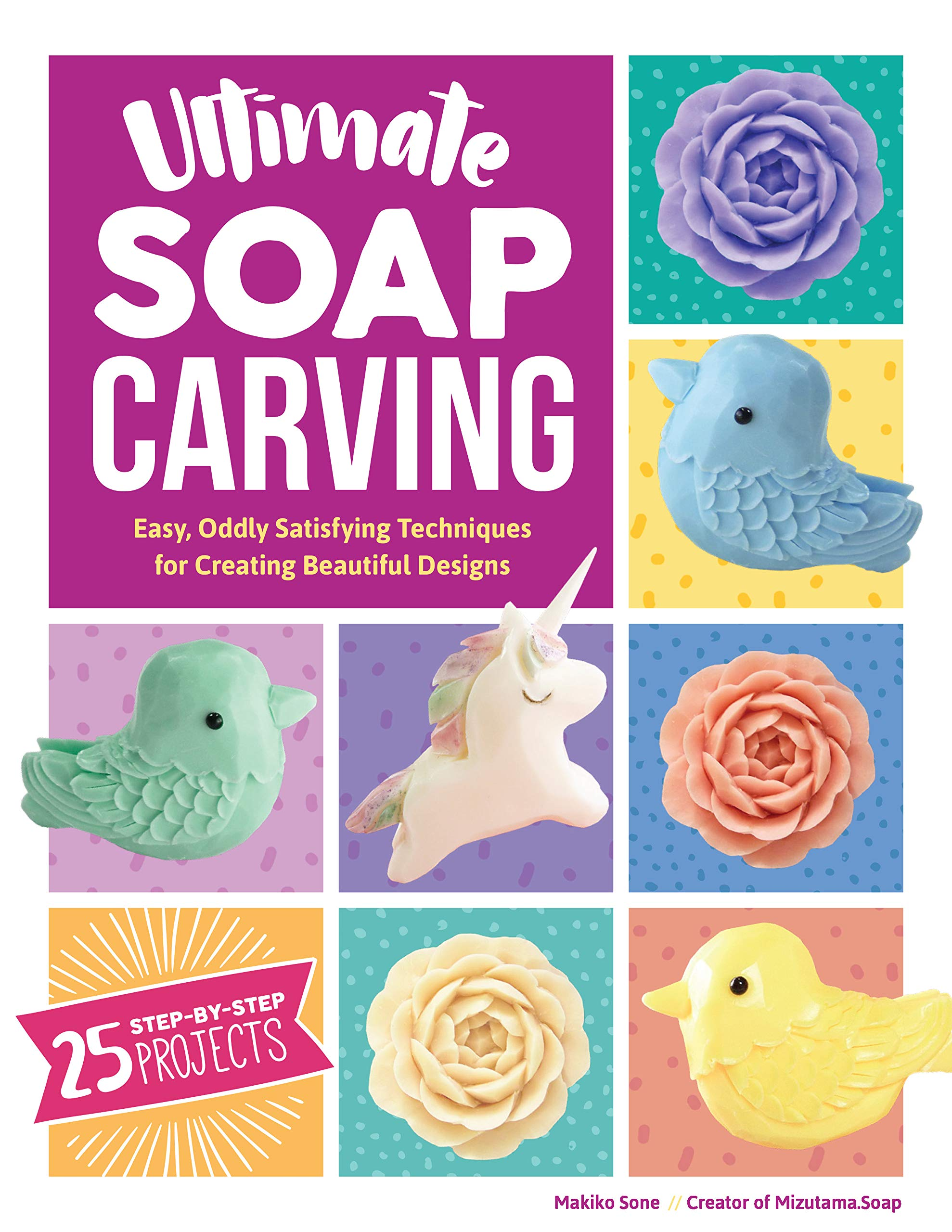 Ultimate Soap Carving: Easy, Oddly Satisfying Techniques for Creating Beautiful Designs--25 Step-by-Step Projects