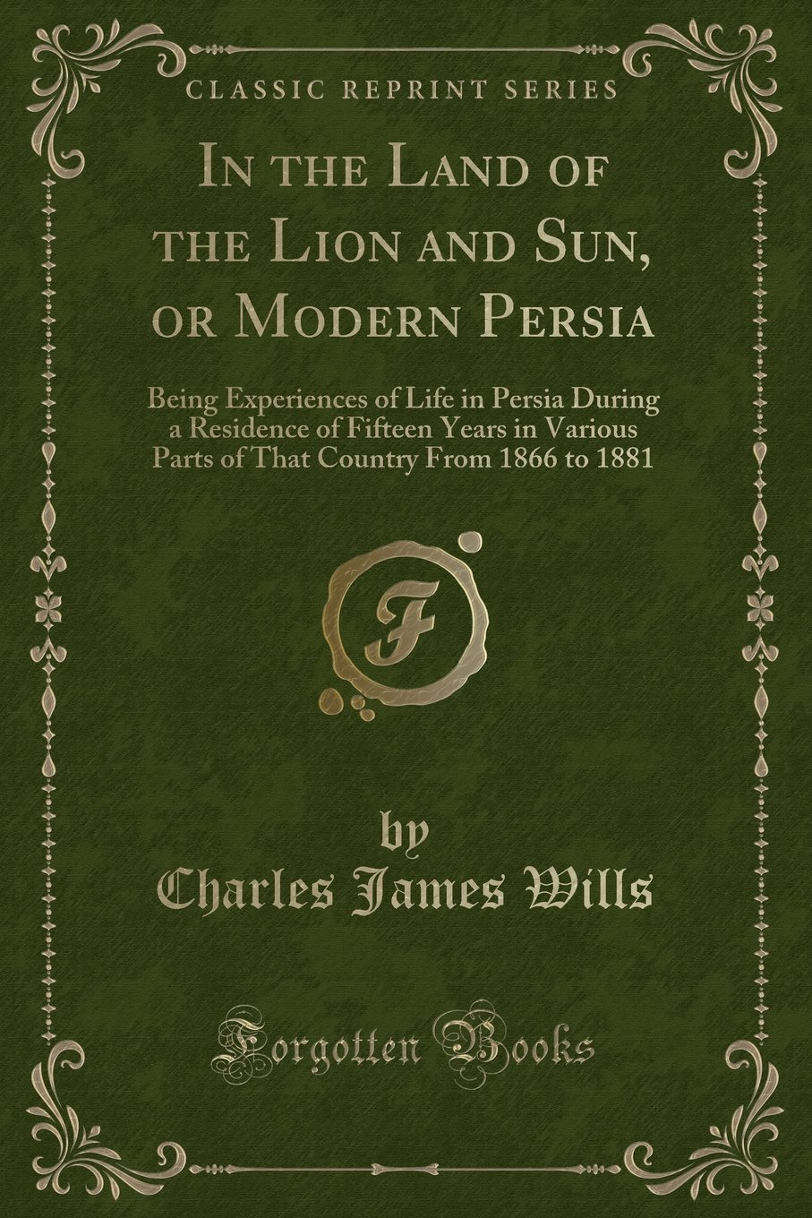In the Land of the Lion and Sun, or Modern Persia: Being Experiences of Life in Persia During a Residence of Fifteen Years in Various Parts of That Country From 1866 to 1881 (Classic Reprint) pdf