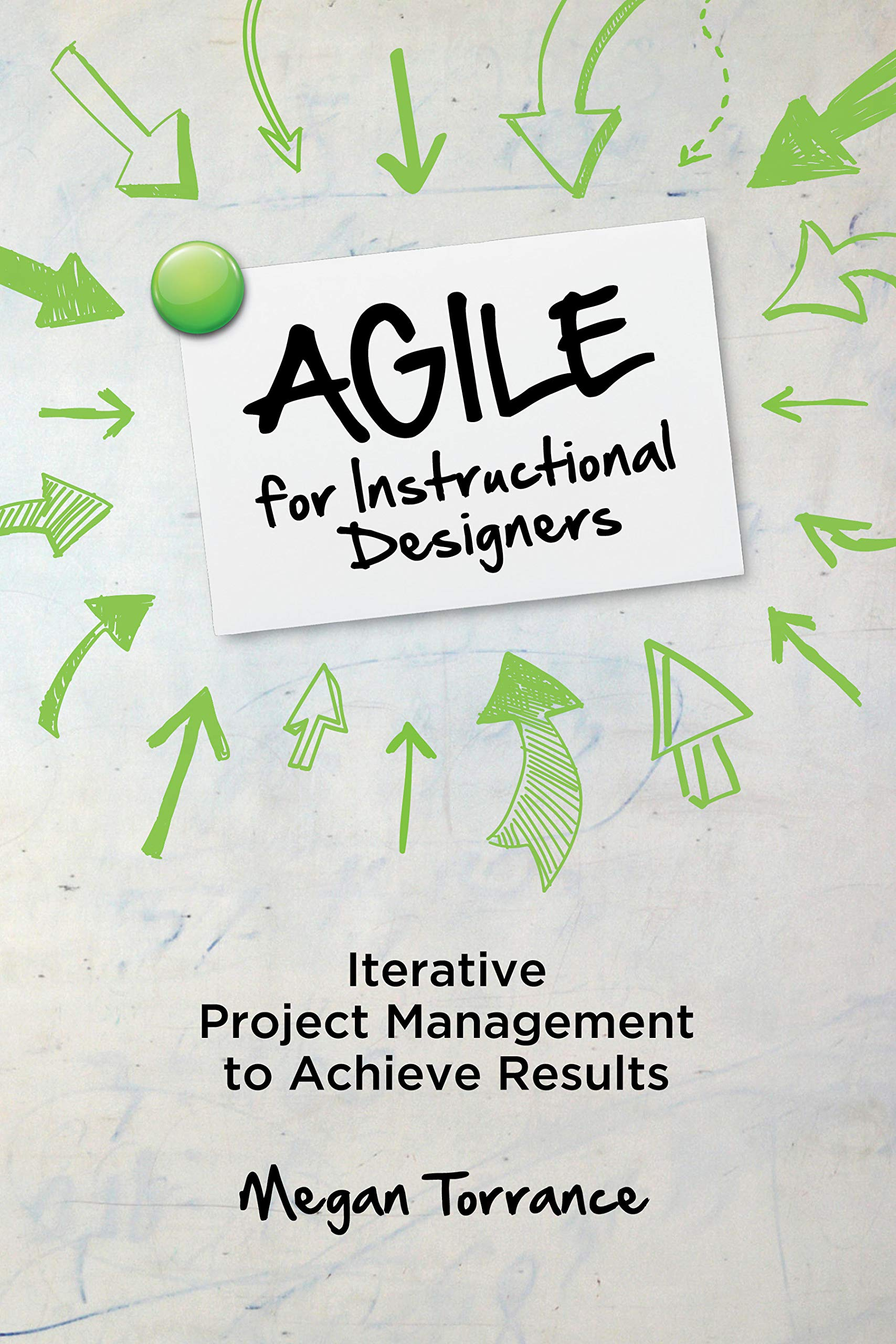 Agile For Instructional Designers Iterative Project Management To Achieve Results Torrance Megan 9781949036503 Amazon Com Books
