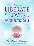 How to Liberate and Love Your Authentic Self: A Guidebook to Increase Your Confidence & Self-Love