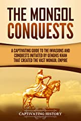 The Mongol Conquests: A Captivating Guide to the Invasions and Conquests Initiated by Genghis Khan That Created the Vast Mongol Empire Kindle Edition