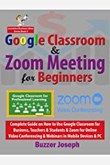 Google Classroom & Zoom Meeting for Beginners: Complete Guide on How to Use Google Classroom for Business, Teachers & Students & Zoom for Online Video ... PC (Lucrative Business Ideas Series Book 4) Kindle Edition