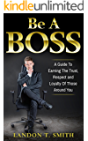 Be A Boss: A Guide To Earning The Trust, Respect And Loyalty Of Those Around You
