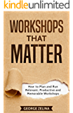 Workshops That Matter: How to Plan and Run Relevant, Productive and Memorable Workshops
