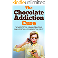 The Chocolate Addiction Cure: The Most Effective, Permanent Solution To Finally Overcome Chocolate Addiction For Life (Addiction, Sugar Addiction, Dessert Addiction, Chocolate Addiction Cure)