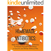 Homemade Antibiotics: Make Your Own All Natural Antibiotics To Prevent Yourself From Illness in Autumn and Winter Without Pills
