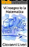 Vi insegno Io la Matematica: Come diventare esperti matematici in meno di un giorno