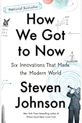 How We Got to Now: Six Innovations That Made the Modern World Kindle Edition
