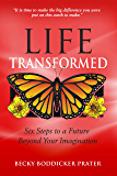 Life Transformed: Six Steps to a Future Beyond Your Imagination