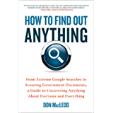 How to Find Out Anything: From Extreme Google Searches to Scouring Government Documents, a Guide to Uncovering Anything…