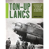 Ton-Up Lancs: A Photographic History of the Thirty-Five RAF Lancasters that Each Completed One Hundred Sorties