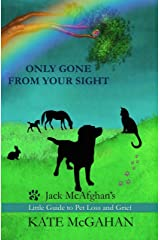 Only Gone From Your Sight: Jack McAfghan's Little Guide to Pet Loss and Grief Kindle Edition