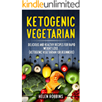 Ketogenic Vegetarian: Delicious and Healthy recipes for rapid weight loss... (Ketogenic Vegetarian Diet For Beginners) (Ketogenic Diet Book 4)