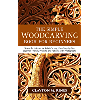 The Simple Woodcarving Book for Beginners: Simple Techniques for Relief Carving, Easy Step-by-Step Beginner-Friendly Projects, and Patterns with Photographs (English Edition)