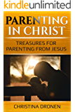 Parenting in Christ: Treasures for Parenting from Jesus