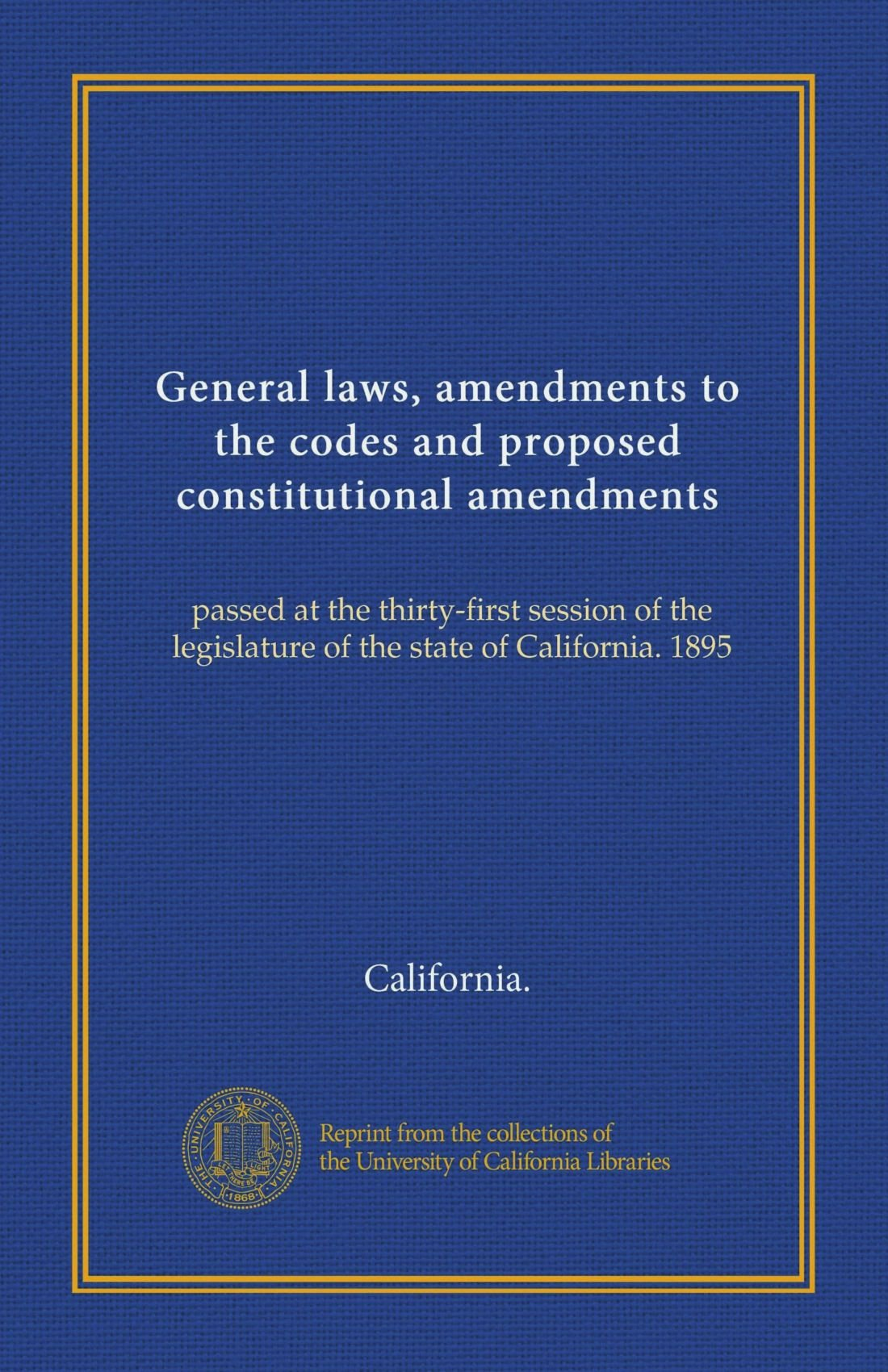 General laws, amendments to the codes and proposed constitutional amendments (Vol-1): passed at the thirty-first session of the legislature of the state of California. 1895 PDF
