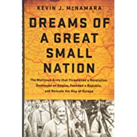 Dreams of a Great Small Nation: The Mutinous Army that Threatened a Revolution, Destroyed an Empire, Founded a Republic…