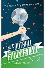 The Football Superstar: (Football book for kids 7-13) (The Charlie Fry Series 5) Kindle Edition