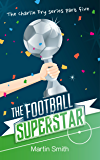 The Football Superstar: (Football book for kids 7-13) (The Charlie Fry Series 5)