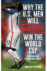 Why the U.S. Men Will Never Win the World Cup: A Historical and Cultural Reality Check Kindle Edition