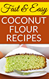Fast And Easy Coconut Flour Recipes: A Low-Carb Alternative To Wheat For An Health, Natural Diet (20 Recipes Broken Into Breakfast, Snacks and Appetizers, ... Entrees, and Deserts For Every Occasion)