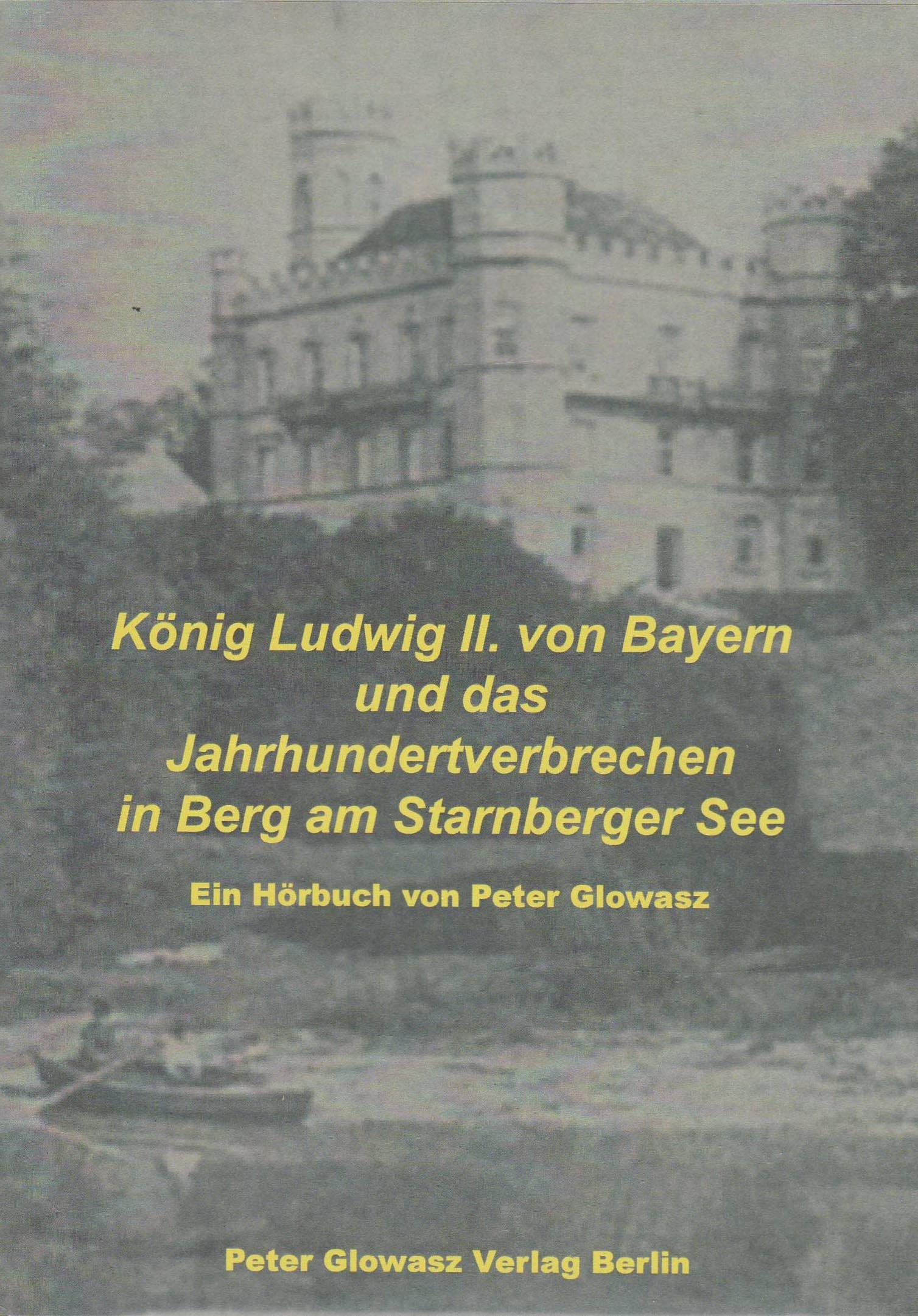 König Ludwig II von Bayern und das Jahrhundertverbrechen in Berg am Starnberger See: Hörbuchdokumentation zum 125. Todestag des Märchenkönigs