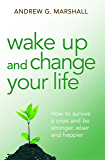 Wake Up and Change Your Life: How to survive a crisis and be stronger, wiser and happier (English Edition)