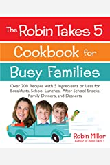 The Robin Takes 5 Cookbook for Busy Families: Over 200 Recipes with 5 Ingredients or Less for Breakfasts, School Lunches, After-School Snacks, Family Dinners, and Desserts Kindle Edition