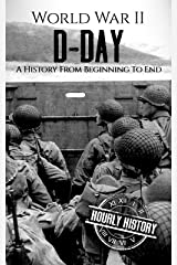 World War II D-Day: A History From Beginning to End (World War 2 Battles Book 3) Kindle Edition
