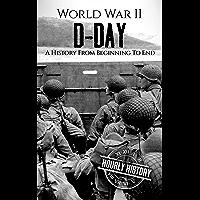 World War II D-Day: A History From Beginning to End (World War 2 Battles)