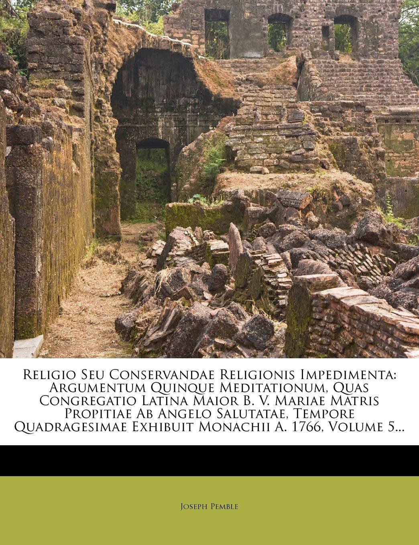 Download Religio Seu Conservandae Religionis Impedimenta: Argumentum Quinque Meditationum, Quas Congregatio Latina Maior B. V. Mariae Matris Propitiae Ab ... Exhibuit Monachii A. 1766, Volume 5... pdf epub