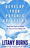 Develop Your Psychic Abilities:  And Get Them to Work For You in Your Daily Life