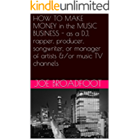 HOW TO MAKE MONEY in the MUSIC BUSINESS - as a DJ, rapper, producer, songwriter, or manager of artists &/or music TV channels (English Edition)