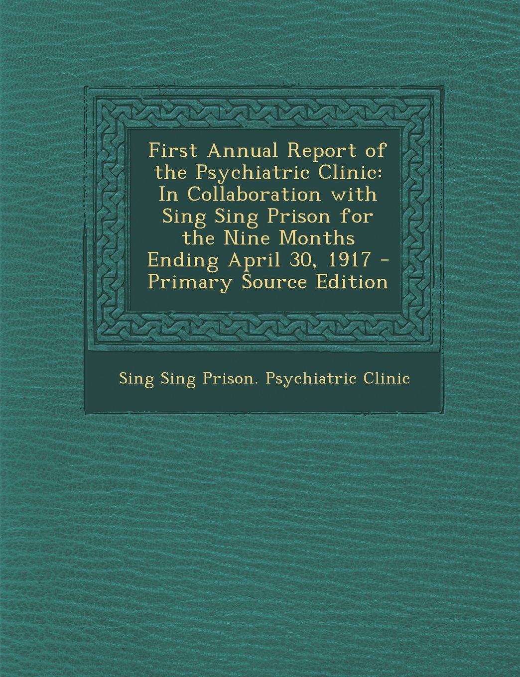 First Annual Report of the Psychiatric Clinic: In Collaboration with Sing Sing Prison for the Nine Months Ending April 30, 1917 PDF