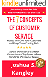 The 7 Concepts of Customer Service: How to Win Over Your Customers and Keep Them Coming Back! A Short and Practical Guide for Companies and Employees to Raise Standards of Customer Service.