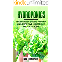 Hydroponics: The Beginner's Guide to Build an Inexpensive Hydroponic System at Home