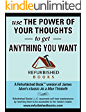 Use the Power of Your Thoughts to Get Anything You Want: UPDATED: Refurbished Book(tm) Version of the classic book As a Man Thinketh (Refurbished Books)