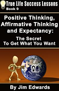 Positive Thinking, Affirmative Thinking and Expectancy: The Secret To Get What You Want (True Life Success Lessons Book 9)
